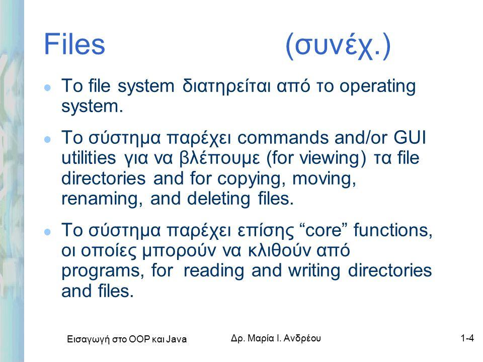 Εισαγωγή στο ΟΟΡ και Java Δρ. Μαρία Ι. Ανδρέου1-4 Files (συνέχ.) l Το file system διατηρείται από το operating system. l Το σύστημα παρέχει commands a