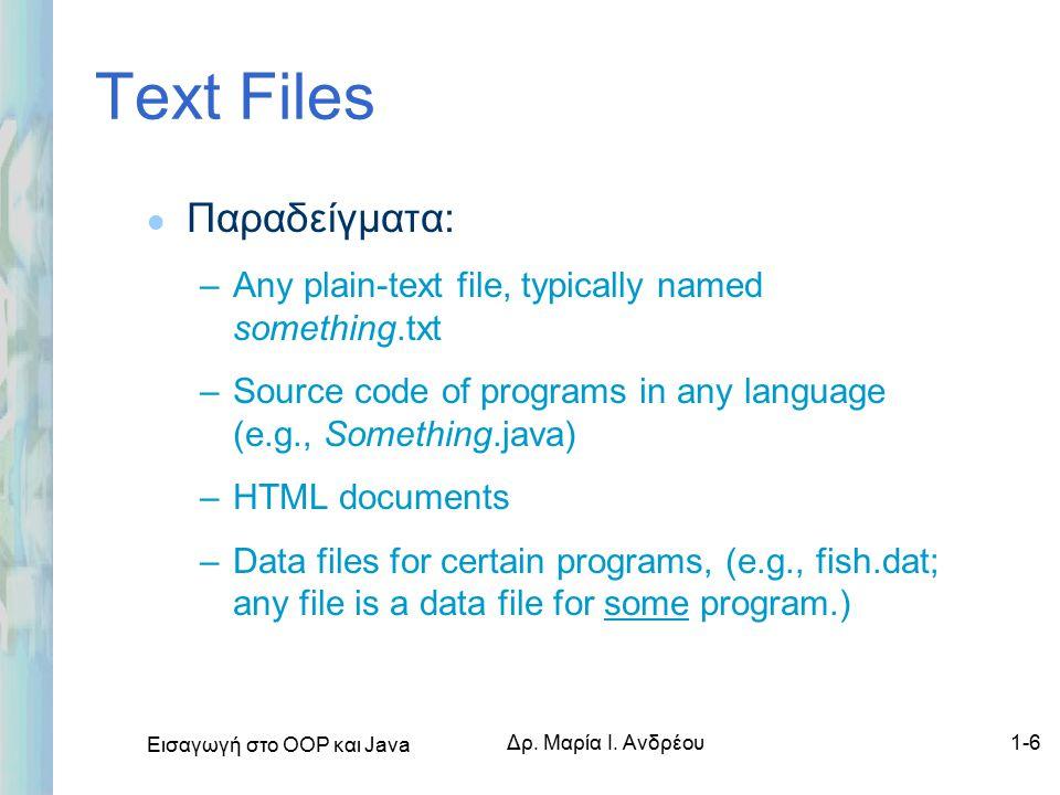Εισαγωγή στο ΟΟΡ και Java Δρ. Μαρία Ι. Ανδρέου1-6 Text Files l Παραδείγματα: –Any plain-text file, typically named something.txt –Source code of progr