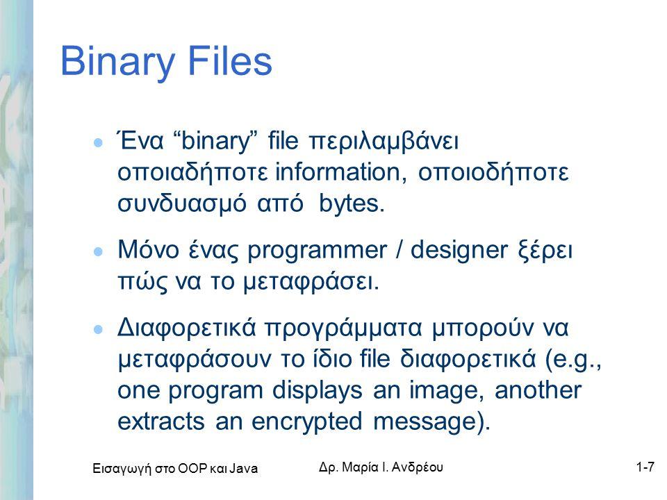 """Εισαγωγή στο ΟΟΡ και Java Δρ. Μαρία Ι. Ανδρέου1-7 Binary Files l Ένα """"binary"""" file περιλαμβάνει οποιαδήποτε information, οποιοδήποτε συνδυασμό από byt"""