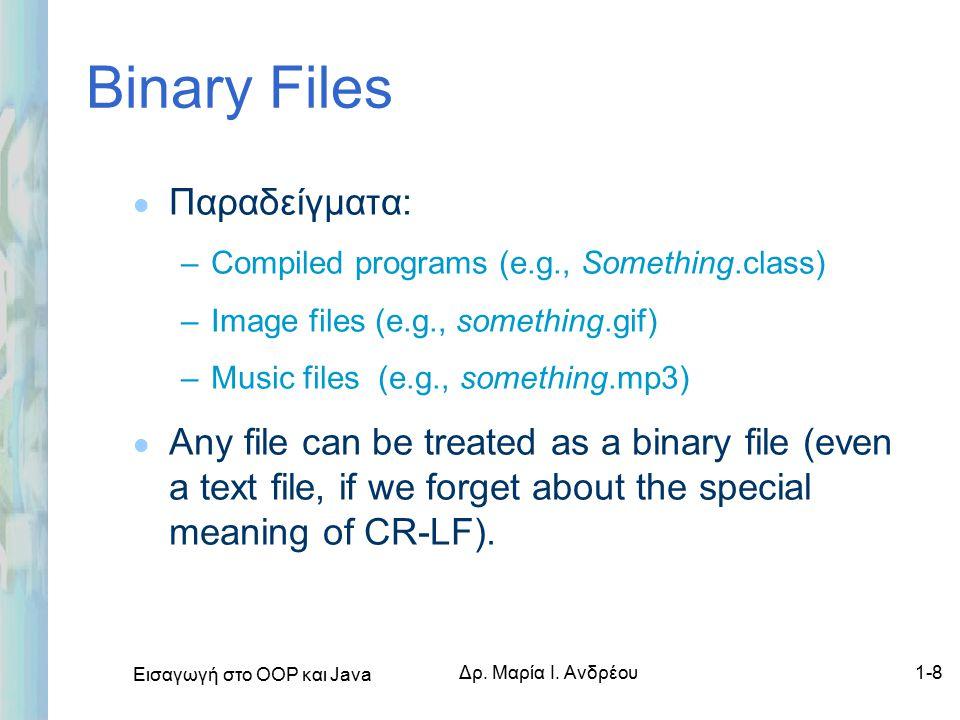 Εισαγωγή στο ΟΟΡ και Java Δρ. Μαρία Ι. Ανδρέου1-8 Binary Files l Παραδείγματα: –Compiled programs (e.g., Something.class) –Image files (e.g., somethin