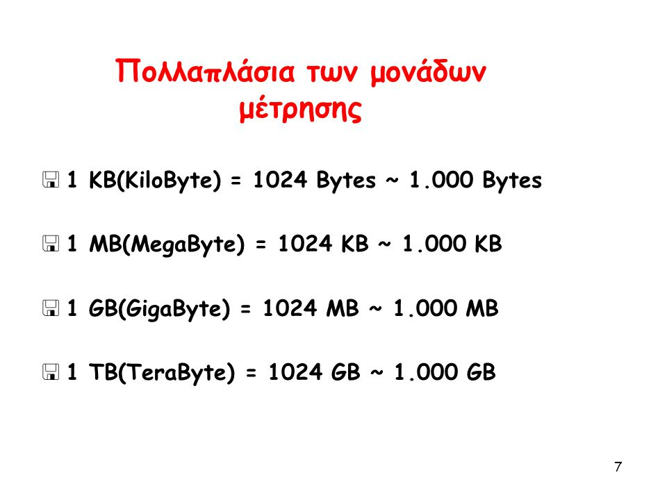7 Πολλαπλάσια των μονάδων μέτρησης  1 KB(KiloByte) = 1024 Βytes ~ 1.000 Bytes  1 MB(MegaByte) = 1024 KB ~ 1.000 KB  1 GB(GigaByte) = 1024 MB ~ 1.00
