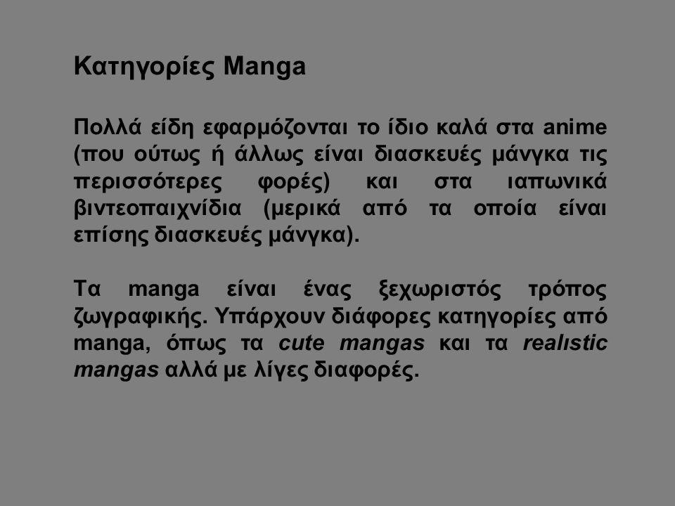 Κατηγορίες Manga Πολλά είδη εφαρμόζονται το ίδιο καλά στα anime (που ούτως ή άλλως είναι διασκευές μάνγκα τις περισσότερες φορές) και στα ιαπωνικά βιντεοπαιχνίδια (μερικά από τα οποία είναι επίσης διασκευές μάνγκα).