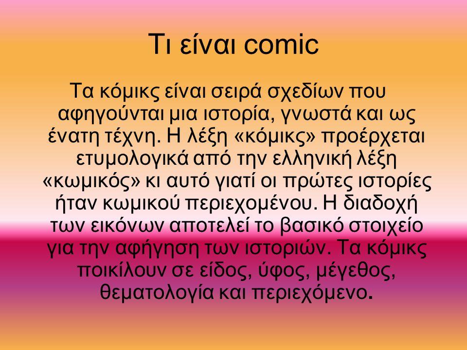 Ιστορία των κόμικ Τα κόμικς βρίσκουν τις ρίζες τους κάπου στον 15 ο αιώνα ή ακόμα και στα Αιγυπτιακά ιερογλυφικά αν και η σημερινή τους μορφή διαμορφώθηκε τον 19 ο αιώνα.