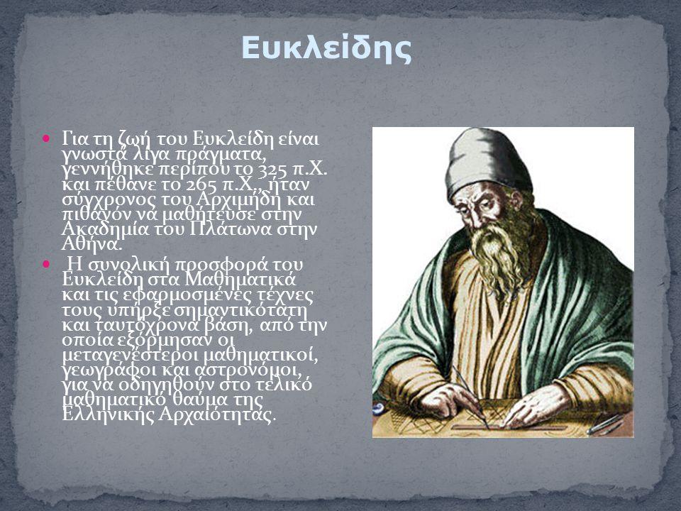 Για τη ζωή του Ευκλείδη είναι γνωστά λίγα πράγματα, γεννήθηκε περίπου το 325 π.Χ. και πέθανε το 265 π.Χ., ήταν σύγχρονος του Αρχιμήδη και πιθανόν να μ