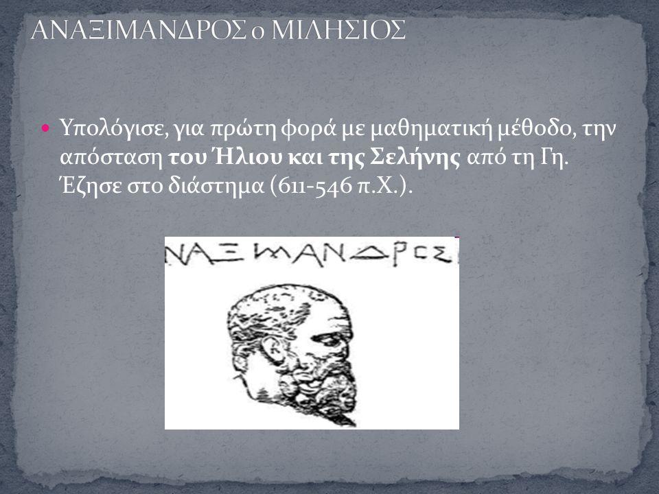 Υπολόγισε, για πρώτη φορά με μαθηματική μέθοδο, την απόσταση του Ήλιου και της Σελήνης από τη Γη. Έζησε στο διάστημα (611-546 π.Χ.).
