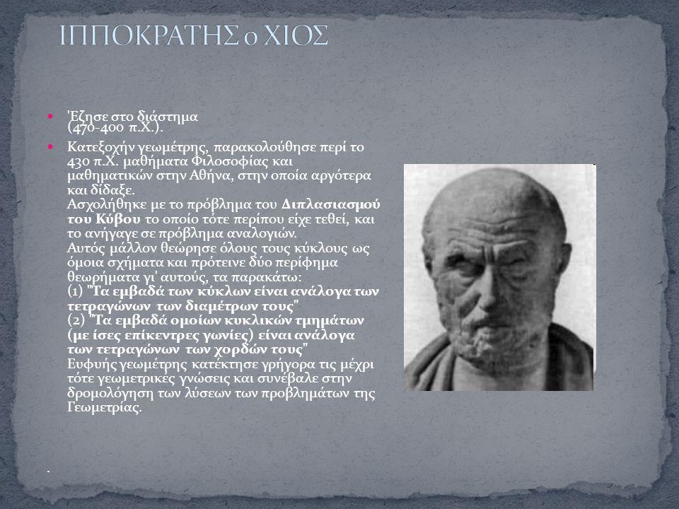 'Eζησε στο διάστημα (470-400 π.Χ.). Κατεξοχήν γεωμέτρης, παρακολούθησε περί το 430 π.Χ. μαθήματα Φιλοσοφίας και μαθηματικών στην Αθήνα, στην οποία αργ