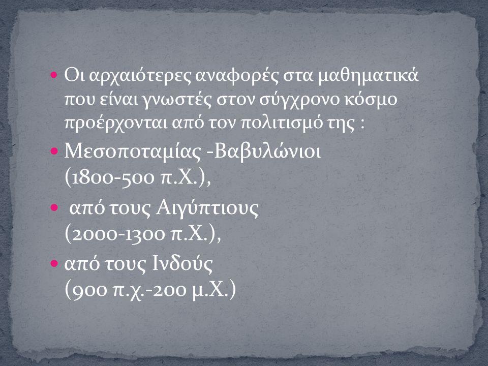 Οι αρχαιότερες αναφορές στα μαθηματικά που είναι γνωστές στον σύγχρονο κόσμο προέρχονται από τον πολιτισμό της : Μεσοποταμίας -Βαβυλώνιοι (1800-500 π.