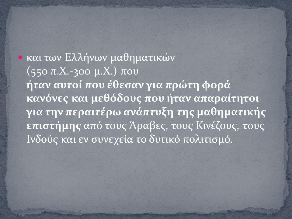και των Ελλήνων μαθηματικών (550 π.Χ.-300 μ.Χ.) που ήταν αυτοί που έθεσαν για πρώτη φορά κανόνες και μεθόδους που ήταν απαραίτητοι για την περαιτέρω α