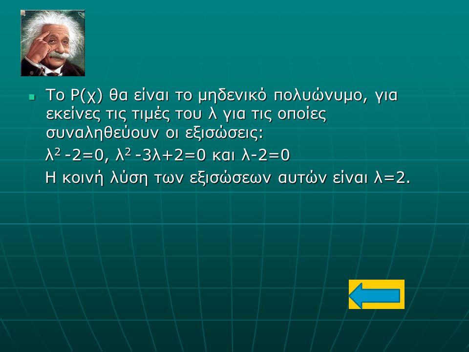 Το Ρ(χ) θα είναι το μηδενικό πολυώνυμο, για εκείνες τις τιμές του λ για τις οποίες συναληθεύουν οι εξισώσεις: Το Ρ(χ) θα είναι το μηδενικό πολυώνυμο,