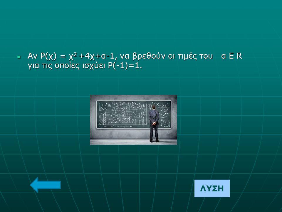 Αν Ρ(χ) = χ 2 +4χ+α-1, να βρεθούν οι τιμές του α Ε R για τις οποίες ισχύει Ρ(-1)=1. Αν Ρ(χ) = χ 2 +4χ+α-1, να βρεθούν οι τιμές του α Ε R για τις οποίε