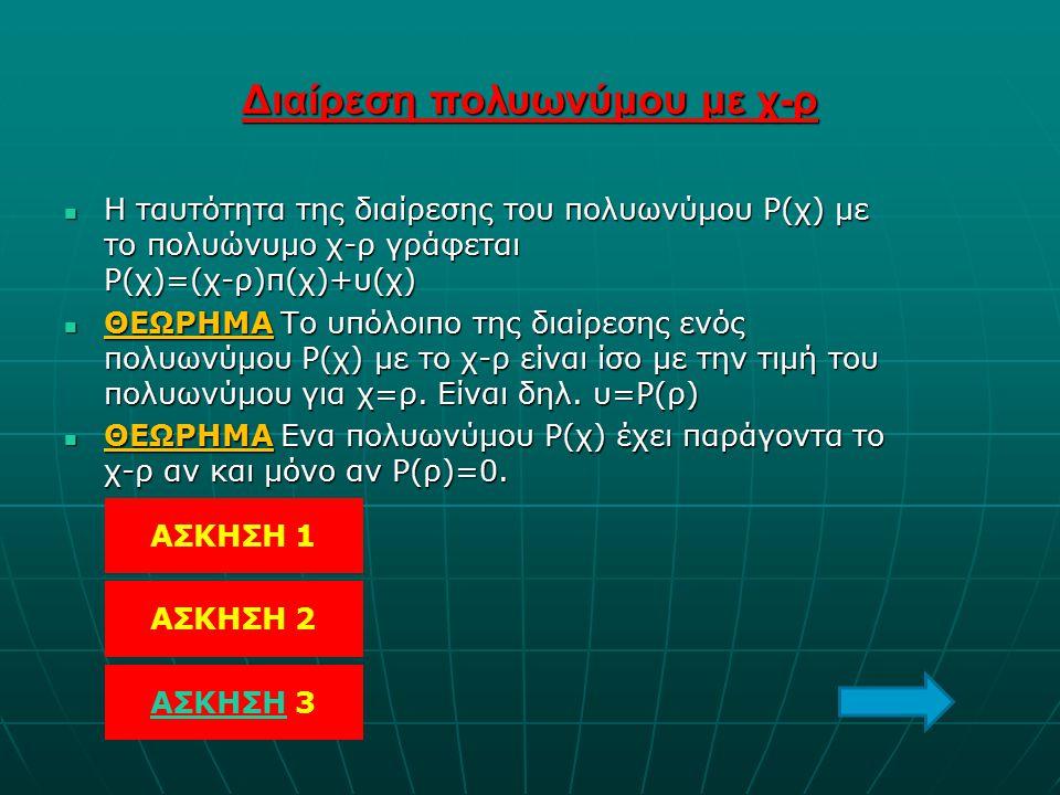 Διαίρεση πολυωνύμου με χ-ρ Η ταυτότητα της διαίρεσης του πολυωνύμου Ρ(χ) με το πολυώνυμο χ-ρ γράφεται Ρ(χ)=(χ-ρ)π(χ)+υ(χ) Η ταυτότητα της διαίρεσης το