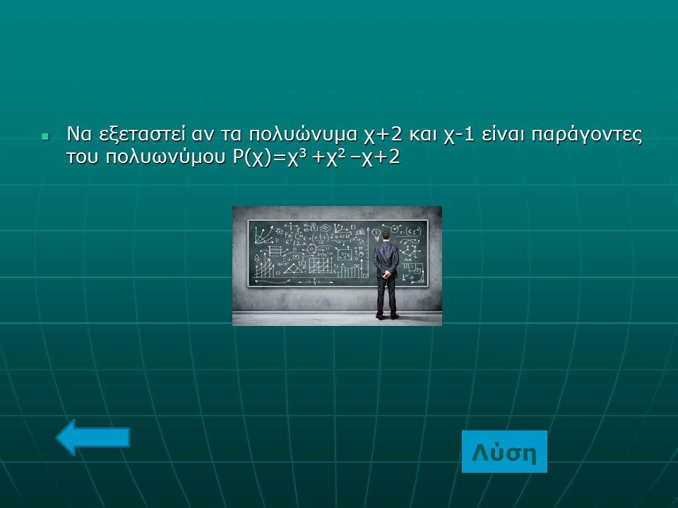 Να εξεταστεί αν τα πολυώνυμα χ+2 και χ-1 είναι παράγοντες του πολυωνύμου Ρ(χ)=χ 3 +χ 2 –χ+2 Να εξεταστεί αν τα πολυώνυμα χ+2 και χ-1 είναι παράγοντες