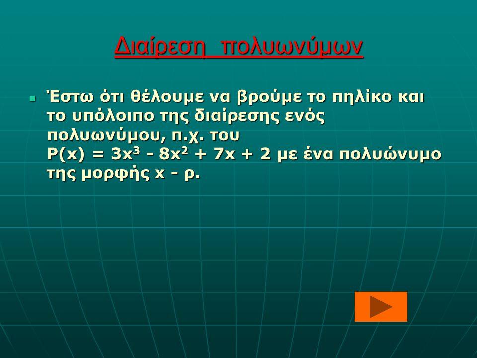 Διαίρεση πολυωνύμων Έστω ότι θέλουμε να βρούμε το πηλίκο και το υπόλοιπο της διαίρεσης ενός πολυωνύμου, π.χ. του P(x) = 3x 3 - 8x 2 + 7x + 2 με ένα πο