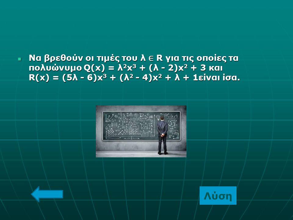 Να βρεθούν οι τιμές του λ ∈ R για τις οποίες τα πολυώνυμο Q(x) = λ 2 x 3 + (λ - 2)x 2 + 3 και R(x) = (5λ - 6)x 3 + (λ 2 - 4)x 2 + λ + 1είναι ίσα. Να β