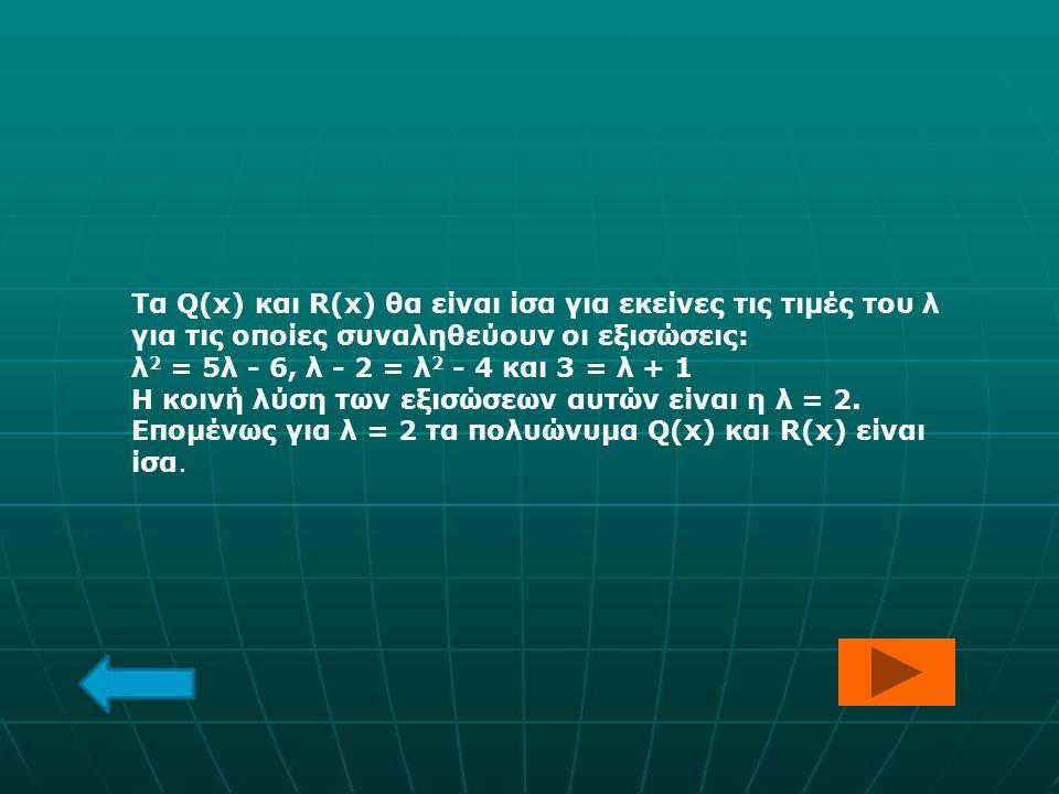 Τα Q(x) και R(x) θα είναι ίσα για εκείνες τις τιμές του λ για τις οποίες συναληθεύουν οι εξισώσεις: λ 2 = 5λ - 6, λ - 2 = λ 2 - 4 και 3 = λ + 1 Η κοιν