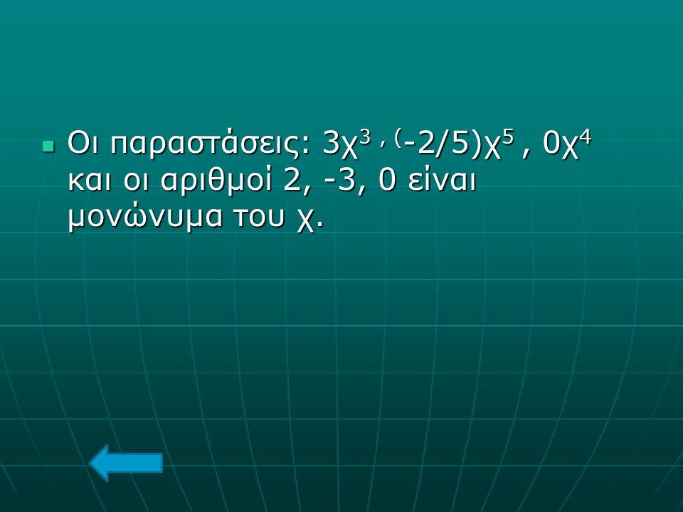 Οι παραστάσεις: 3χ 3, ( -2/5)χ 5, 0χ 4 και οι αριθμοί 2, -3, 0 είναι μονώνυμα του χ. Οι παραστάσεις: 3χ 3, ( -2/5)χ 5, 0χ 4 και οι αριθμοί 2, -3, 0 εί