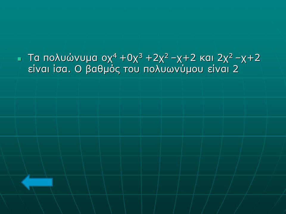 Τα πολυώνυμα οχ 4 +0χ 3 +2χ 2 –χ+2 και 2χ 2 –χ+2 είναι ίσα. Ο βαθμός του πολυωνύμου είναι 2 Τα πολυώνυμα οχ 4 +0χ 3 +2χ 2 –χ+2 και 2χ 2 –χ+2 είναι ίσα