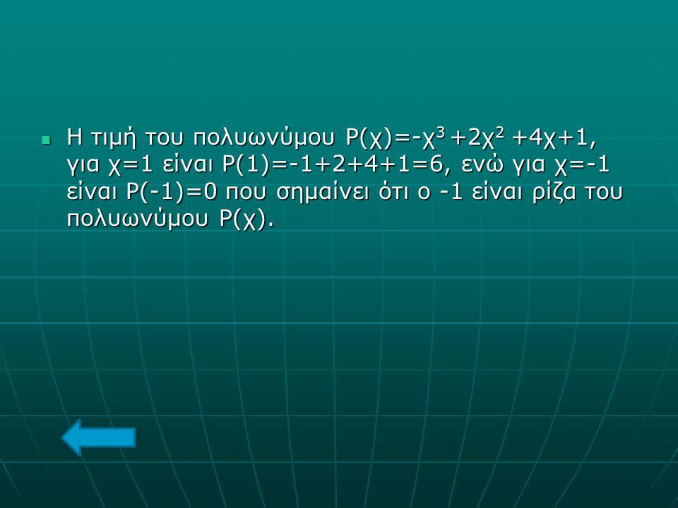 Η τιμή του πολυωνύμου Ρ(χ)=-χ 3 +2χ 2 +4χ+1, για χ=1 είναι Ρ(1)=-1+2+4+1=6, ενώ για χ=-1 είναι Ρ(-1)=0 που σημαίνει ότι ο -1 είναι ρίζα του πολυωνύμου