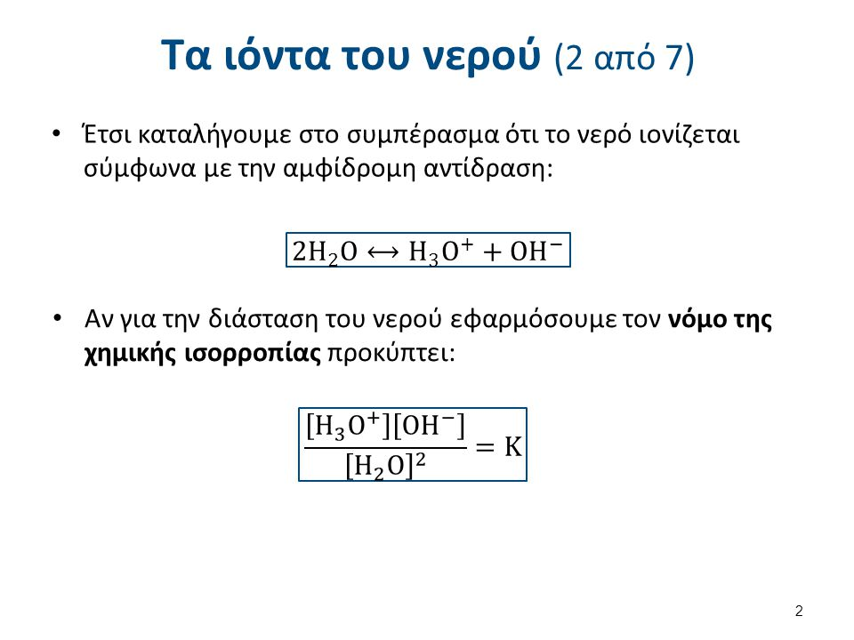 Τα ιόντα του νερού (2 από 7) Έτσι καταλήγουμε στο συμπέρασμα ότι το νερό ιονίζεται σύμφωνα με την αμφίδρομη αντίδραση: Αν για την διάσταση του νερού ε