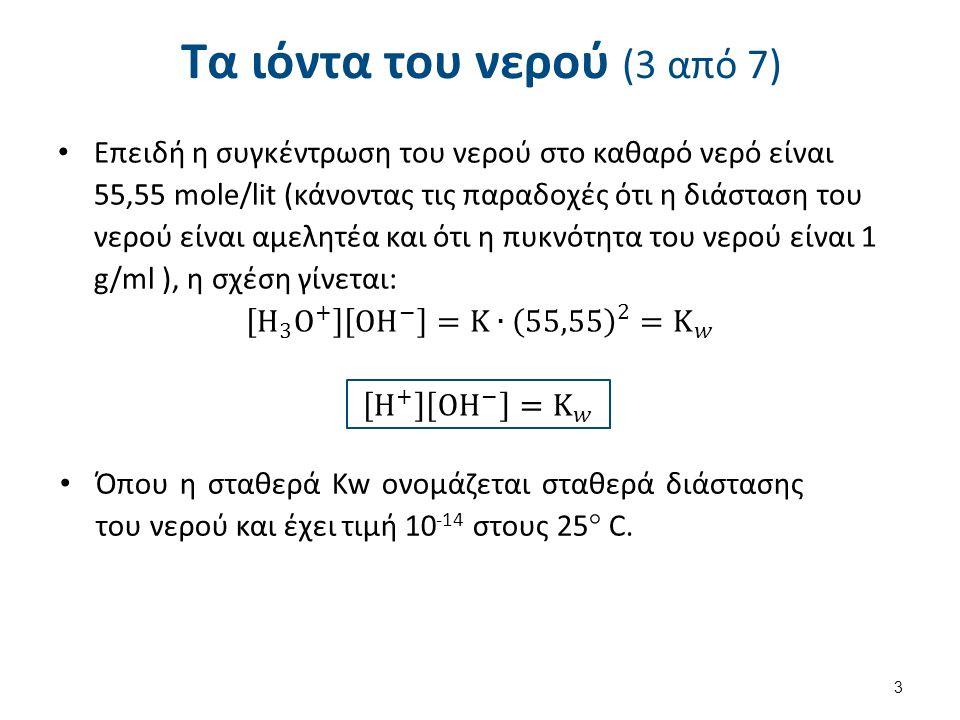 Τα ιόντα του νερού (4 από 7) Όμως, στο καθαρό νερό ισχύει ότι: δηλαδή, τα [Η+] που χαρακτηρίζουν τα οξέα είναι ίσα με τα [ΟΗ-] που χαρακτηρίζουν τις βάσεις, κι ένα τέτοιο διάλυμα ονομάζεται ουδέτερο.