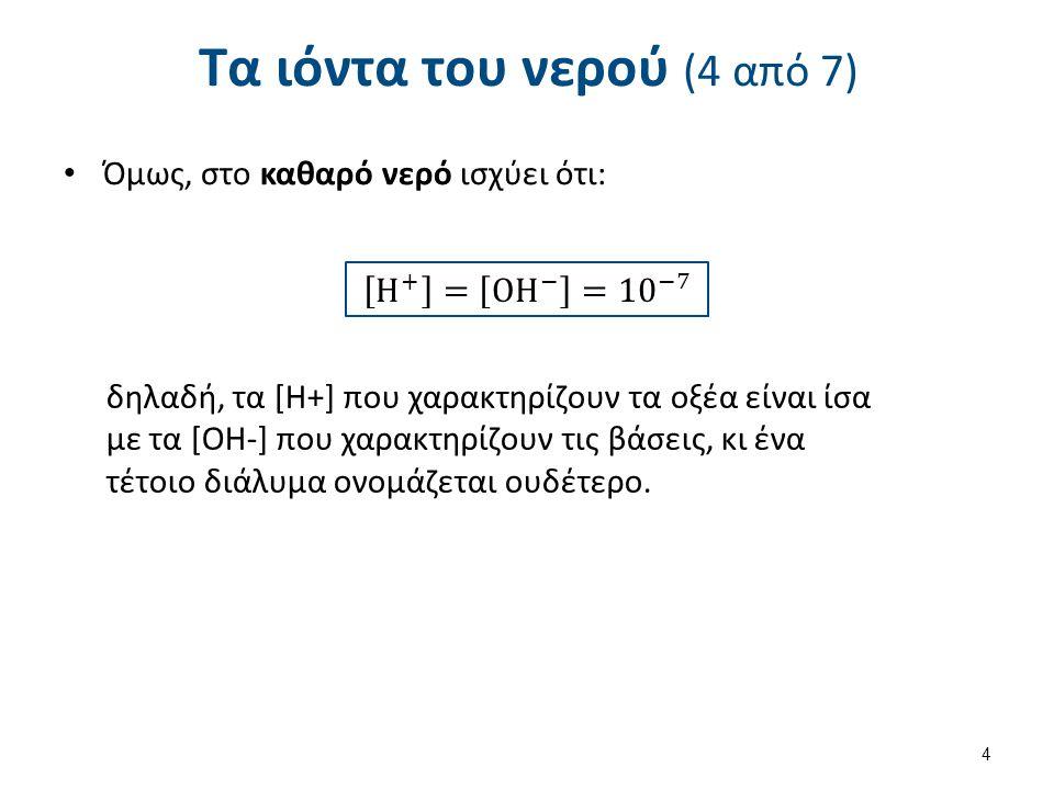 Τα ιόντα του νερού (4 από 7) Όμως, στο καθαρό νερό ισχύει ότι: δηλαδή, τα [Η+] που χαρακτηρίζουν τα οξέα είναι ίσα με τα [ΟΗ-] που χαρακτηρίζουν τις β