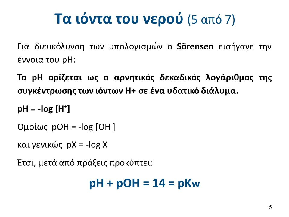 Τα ιόντα του νερού (5 από 7) Για διευκόλυνση των υπολογισμών ο Sörensen εισήγαγε την έννοια του pΗ: Το pΗ ορίζεται ως ο αρνητικός δεκαδικός λογάριθμος