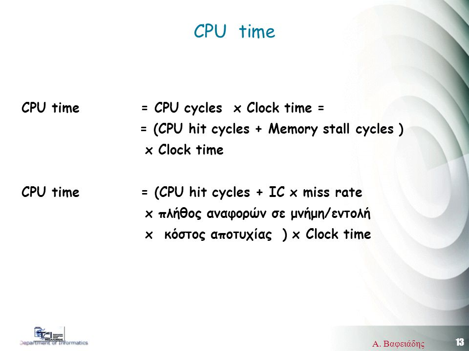 13 Α. Βαφειάδης CPU time CPU time = CPU cycles x Clock time = = (CPU hit cycles + Memory stall cycles ) x Clock time CPU time = (CPU hit cycles + ΙC x