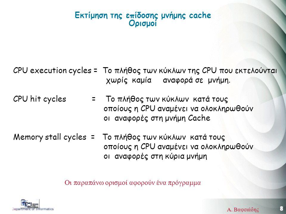 8 Α. Βαφειάδης Εκτίμηση της επίδοσης μνήμης cache Ορισμοί CPU execution cycles = Το πλήθος των κύκλων της CPU που εκτελούνται χωρίς καμία αναφορά σε μ