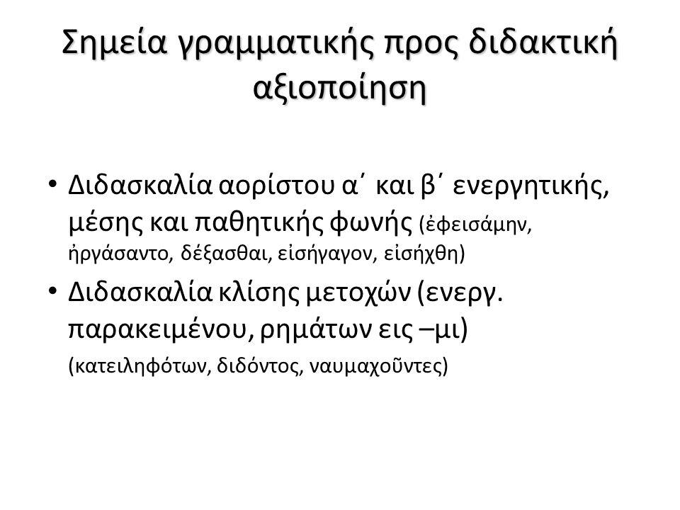 Σημεία γραμματικής προς διδακτική αξιοποίηση Διδασκαλία αορίστου α΄ και β΄ ενεργητικής, μέσης και παθητικής φωνής (ἐφεισάμην, ἠργάσαντο, δέξασθαι, εἰσήγαγον, εἰσήχθη) Διδασκαλία κλίσης μετοχών (ενεργ.