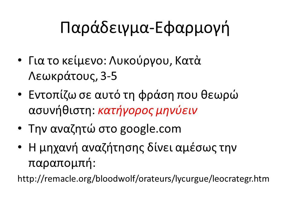 Παράδειγμα-Εφαρμογή Για το κείμενο: Λυκούργου, Κατὰ Λεωκράτους, 3-5 Εντοπίζω σε αυτό τη φράση που θεωρώ ασυνήθιστη: κατήγορος μηνύειν Την αναζητώ στο google.com Η μηχανή αναζήτησης δίνει αμέσως την παραπομπή: http://remacle.org/bloodwolf/orateurs/lycurgue/leocrategr.htm