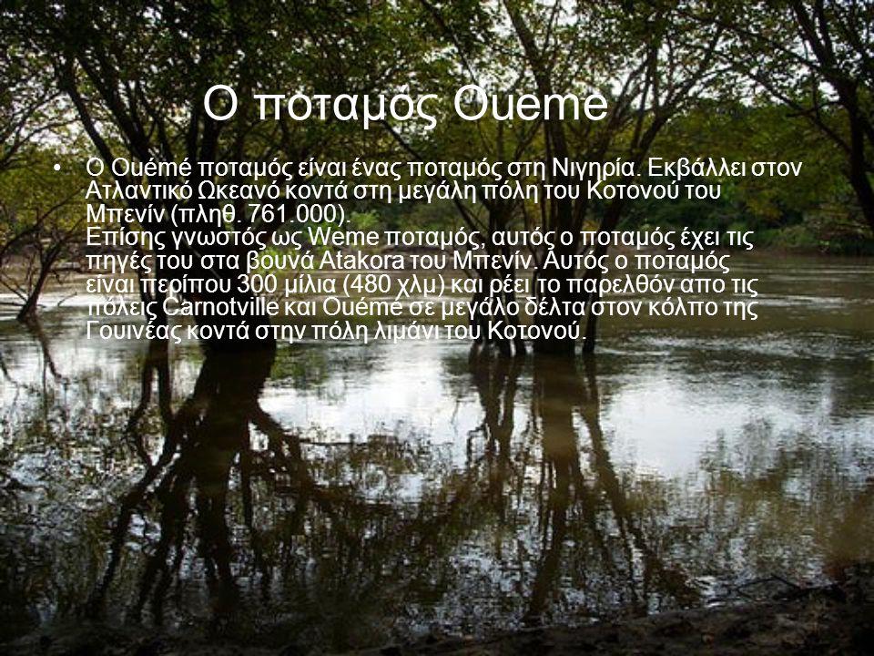 Ο ποταμός Oueme Ο Ouémé ποταμός είναι ένας ποταμός στη Νιγηρία. Εκβάλλει στον Ατλαντικό Ωκεανό κοντά στη μεγάλη πόλη του Κοτονού του Μπενίν (πληθ. 761