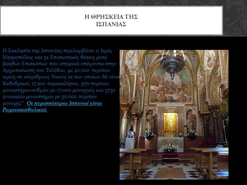 Η ΘΡΗΣΚΕΙΑ ΤΗΣ ΙΣΠΑΝΙΑΣ Η Εκκλησία της Ισπανίας περιλαμβάνει 11 Ιερές Μητροπόλεις και 52 Επισκοπικές θέσεις μετά βοηθών Επισκόπων που ιστορικά υπάγονται στην Αρχιεπισκοπή του Τολέδου, με 20.000 περίπου ιερείς σε ισάριθμους Ναούς εκ των οποίων 66 είναι Καθεδρικοί, 17.200 παρεκκλήσια, 970 περίπου μοναστήρια ανδρών με 17.000 μοναχούς και 3730 γυναικεία μοναστήρια με 50.000 περίπου μοναχές*.