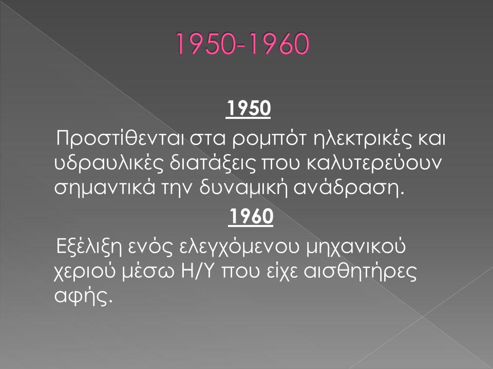 1950 Προστίθενται στα ρομπότ ηλεκτρικές και υδραυλικές διατάξεις που καλυτερεύουν σημαντικά την δυναμική ανάδραση. 1960 Εξέλιξη ενός ελεγχόμενου μηχαν