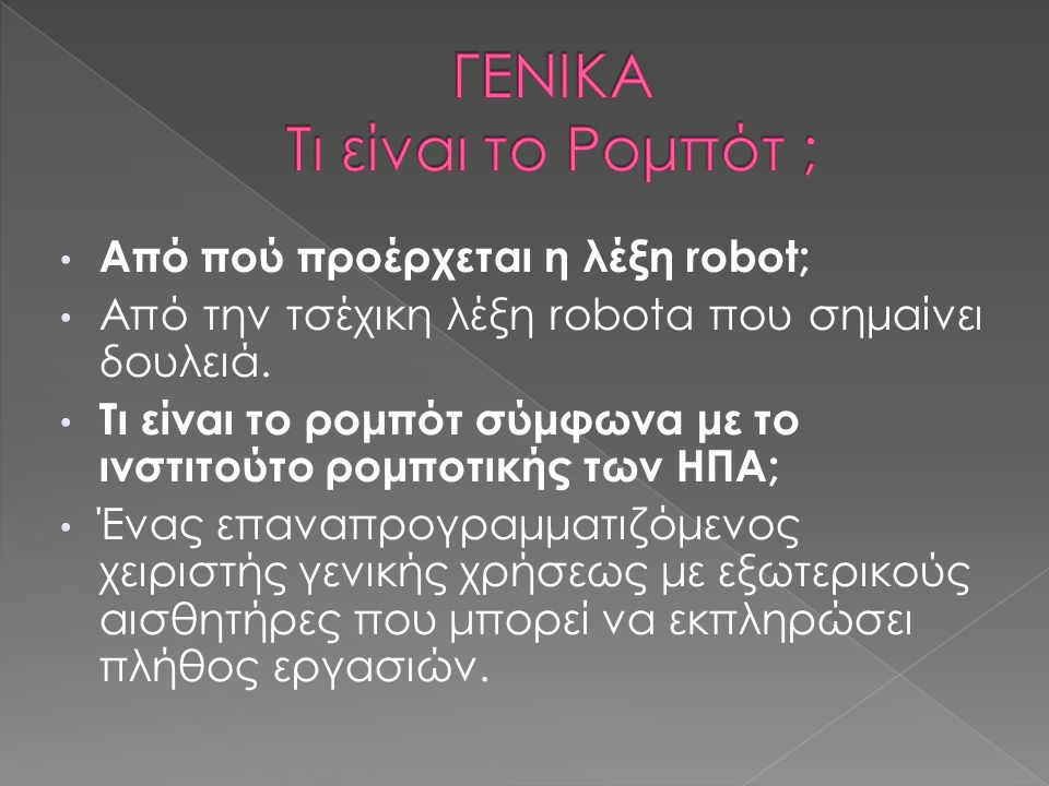 Από πού προέρχεται η λέξη robot; Από την τσέχικη λέξη robota που σημαίνει δουλειά. Τι είναι το ρομπότ σύμφωνα με το ινστιτούτο ρομποτικής των ΗΠΑ; Ένα