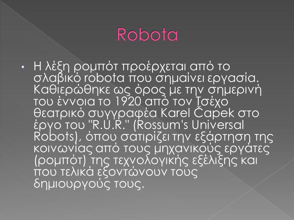 Η λέξη ρομπότ προέρχεται από το σλαβικό robota που σημαίνει εργασία. Καθιερώθηκε ως όρος με την σημερινή του έννοια το 1920 από τον Τσέχο θεατρικό συγ