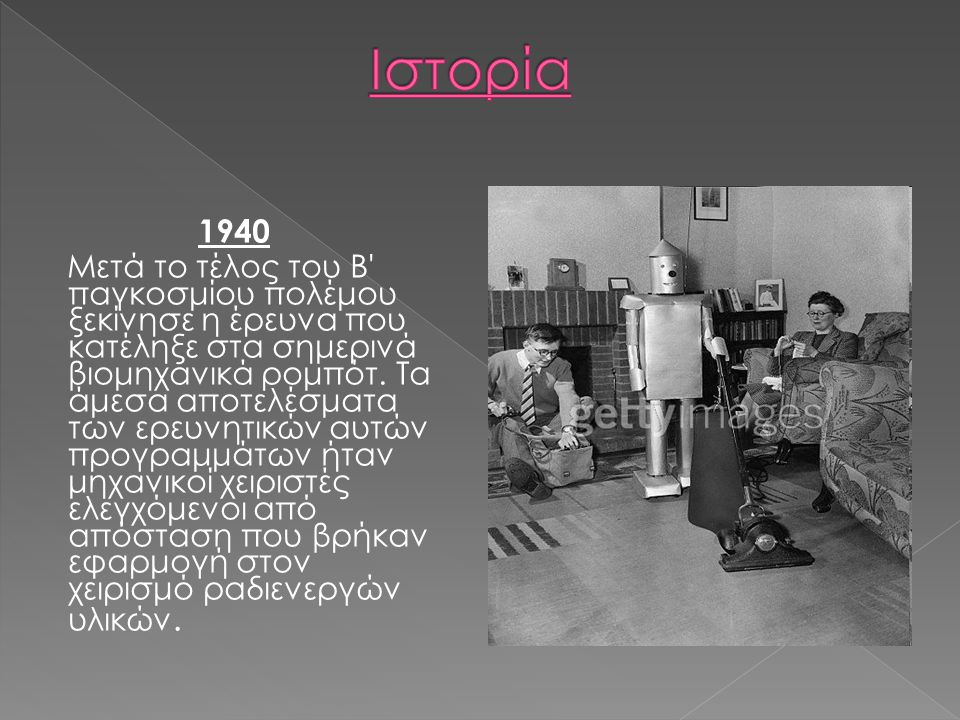 1940 Μετά το τέλος του Β' παγκοσμίου πολέμου ξεκίνησε η έρευνα που κατέληξε στα σημερινά βιομηχανικά ρομπότ. Τα άμεσα αποτελέσματα των ερευνητικών αυτ