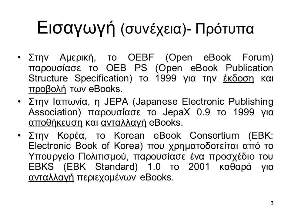 3 Εισαγωγή (συνέχεια)- Πρότυπα Στην Αμερική, το OEBF (Open eBook Forum) παρουσίασε το OEB PS (Open eBook Publication Structure Specification) το 1999 για την έκδοση και προβολή των eBooks.