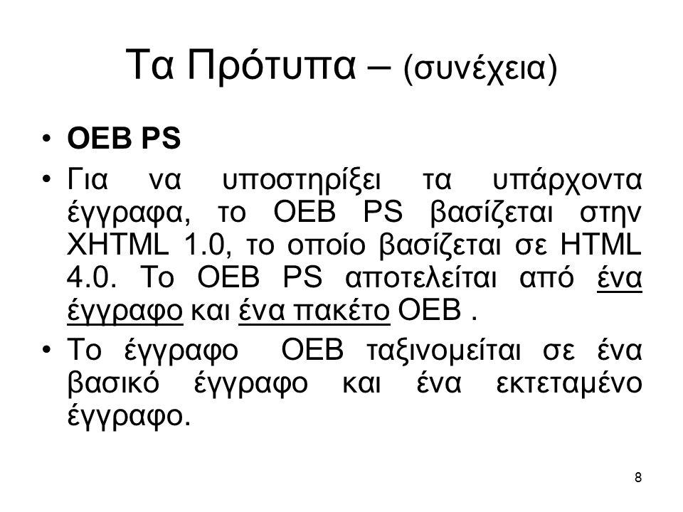 8 Τα Πρότυπα – (συνέχεια) OEB PS Για να υποστηρίξει τα υπάρχοντα έγγραφα, το OEB PS βασίζεται στην XHTML 1.0, το οποίο βασίζεται σε HTML 4.0.