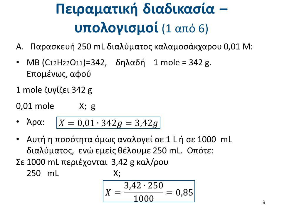 Πειραματική διαδικασία – υπολογισμοί (1 από 6) A.Παρασκευή 250 mL διαλύματος καλαμοσάκχαρου 0,01 Μ: ΜΒ (C 12 H 22 O 11 )=342, δηλαδή 1 mole = 342 g. Ε