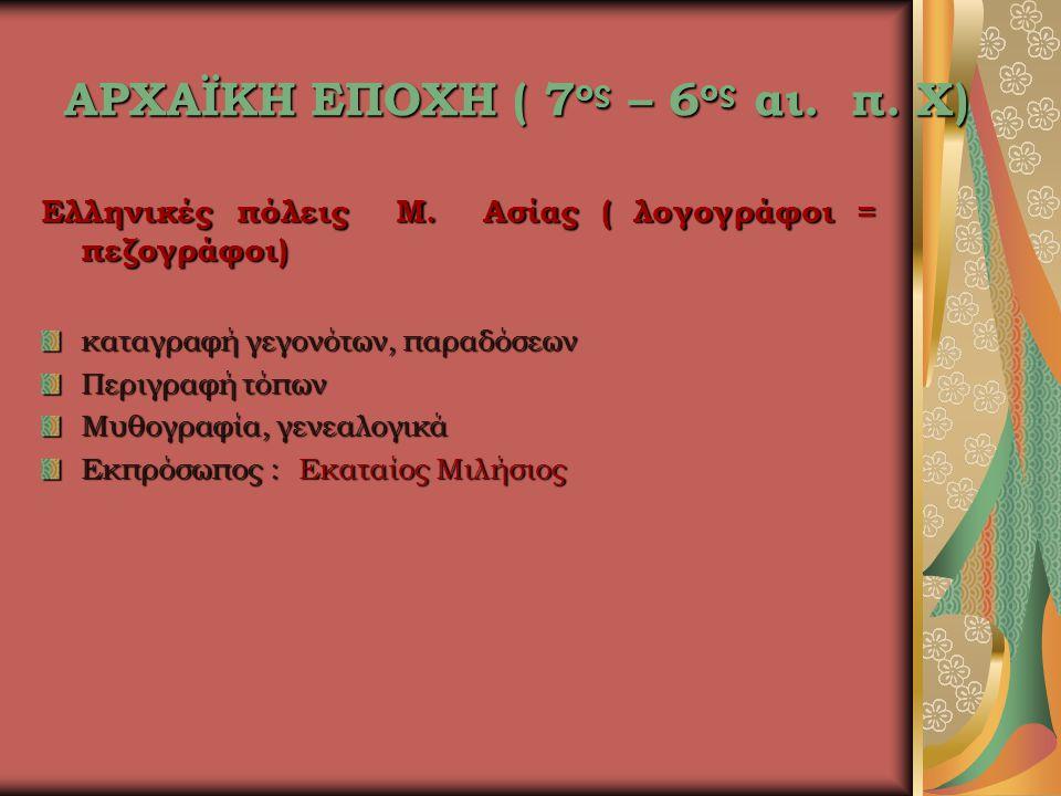 ΑΡΧΑΪΚΗ ΕΠΟΧΗ ( 7 ος – 6 ος αι. π. Χ) Ελληνικές πόλεις Μ. Ασίας ( λογογράφοι = πεζογράφοι) καταγραφή γεγονότων, παραδόσεων Περιγραφή τόπων Μυθογραφία,