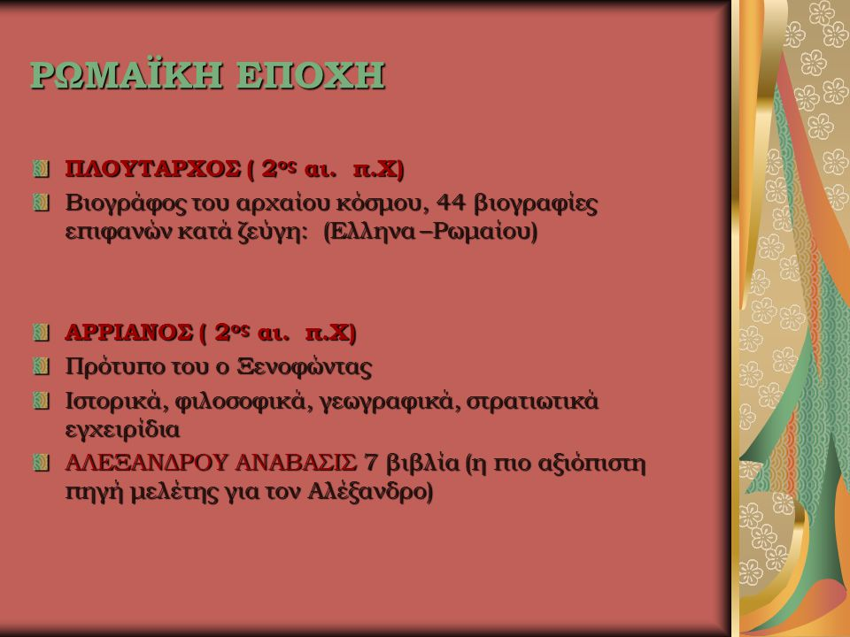 ΡΩΜΑΪΚΗ ΕΠΟΧΗ ΠΛΟΥΤΑΡΧΟΣ ( 2 ος αι. π.Χ) Βιογράφος του αρχαίου κόσμου, 44 βιογραφίες επιφανών κατά ζεύγη: (Ελληνα –Ρωμαίου) ΑΡΡΙΑΝΟΣ ( 2 ος αι. π.Χ) Π