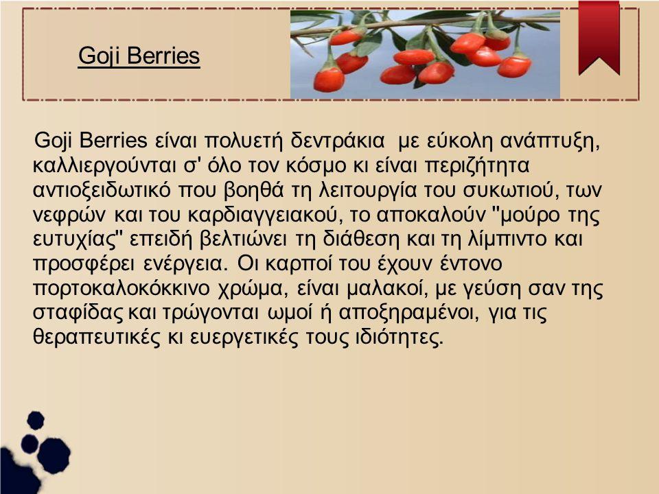 Goji Berries Goji Berries είναι πολυετή δεντράκια με εύκολη ανάπτυξη, καλλιεργούνται σ' όλο τον κόσμο κι είναι περιζήτητα αντιοξειδωτικό που βοηθά τη
