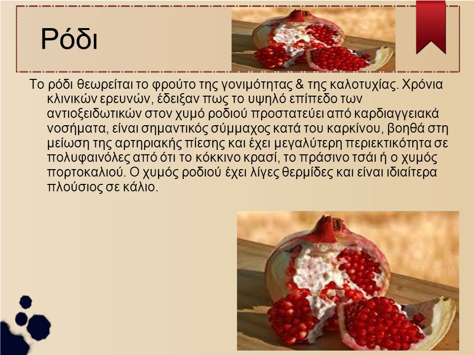 Ρόδι Το ρόδι θεωρείται το φρούτο της γονιμότητας & της καλοτυχίας. Χρόνια κλινικών ερευνών, έδειξαν πως το υψηλό επίπεδο των αντιοξειδωτικών στον χυμό