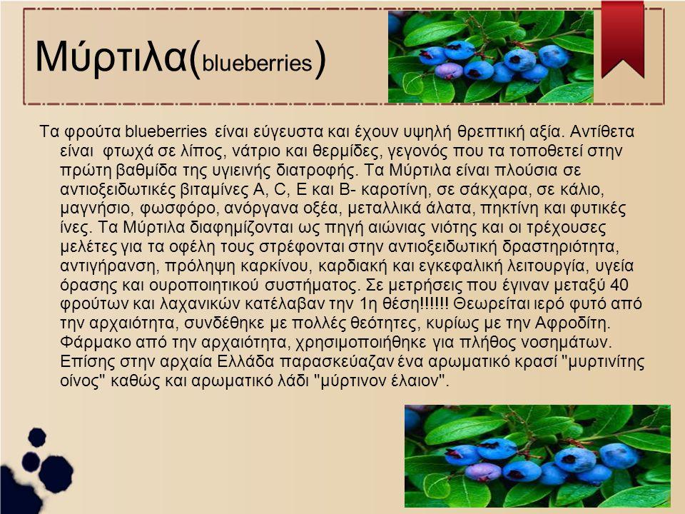 Μύρτιλα( blueberries ) Τα φρούτα blueberries είναι εύγευστα και έχουν υψηλή θρεπτική αξία. Αντίθετα είναι φτωχά σε λίπος, νάτριο και θερμίδες, γεγονός