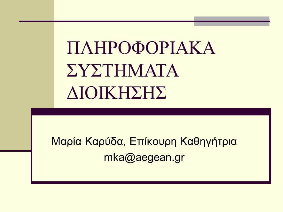 ΠΛΗΡΟΦΟΡΙΑΚΑ ΣΥΣΤΗΜΑΤΑ ΔΙΟΙΚΗΣΗΣ Μαρία Καρύδα, Επίκουρη Καθηγήτρια mka@aegean.gr
