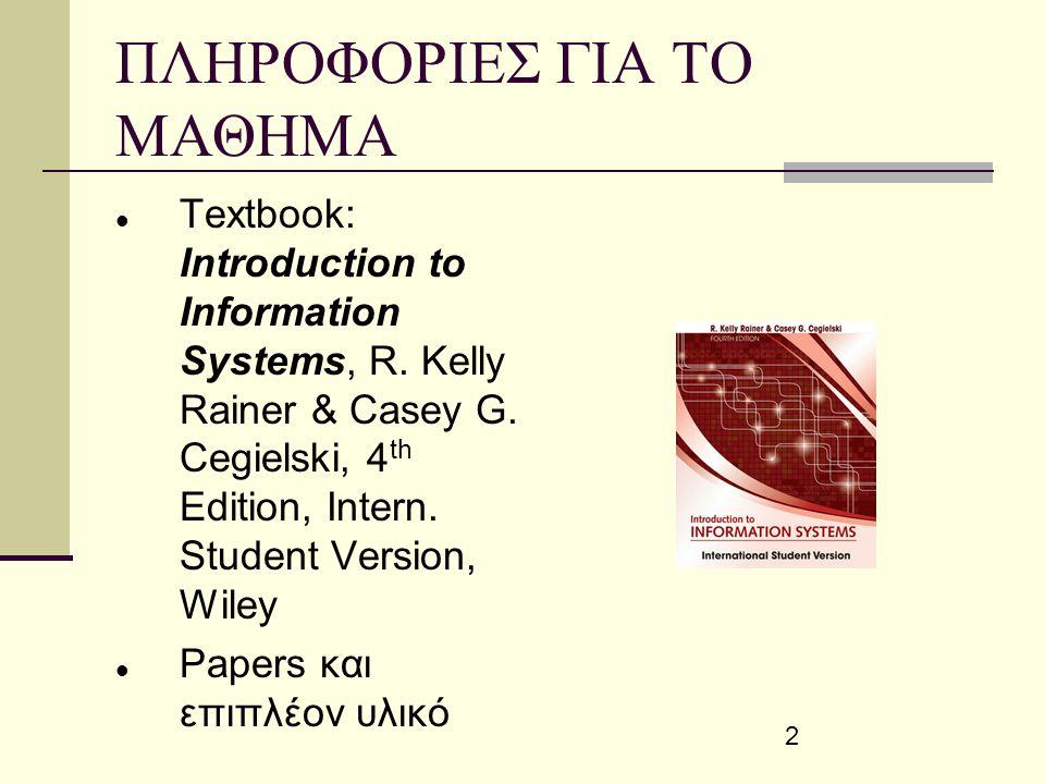 2 ΠΛΗΡΟΦΟΡΙΕΣ ΓΙΑ ΤΟ ΜΑΘΗΜΑ Textbook: Introduction to Information Systems, R. Kelly Rainer & Casey G. Cegielski, 4 th Edition, Intern. Student Version
