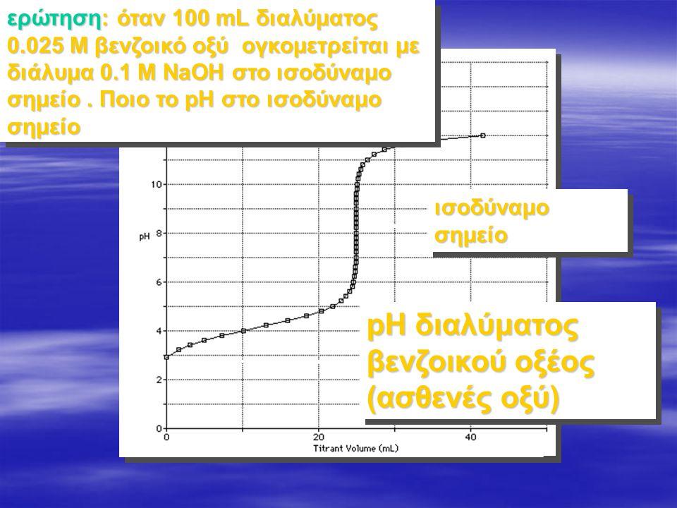 ερώτηση: όταν 100 mL διαλύματος 0.025 M βενζοικό οξύ ογκομετρείται με διάλυμα 0.1 M NaOH στο ισοδύναμο σημείο. Ποιο το pH στο ισοδύναμο σημείο ισοδύνα