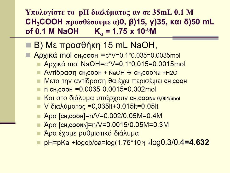 Υπολογίστε το pH διαλύματος αν σε 35mL 0.1 M CH 3 COOH προσθέσουμε α) 0, β)15, γ)35, και δ)50 mL of 0.1 M NaOH K a = 1.75 x 10 -5 M B) Με προσθήκη 15