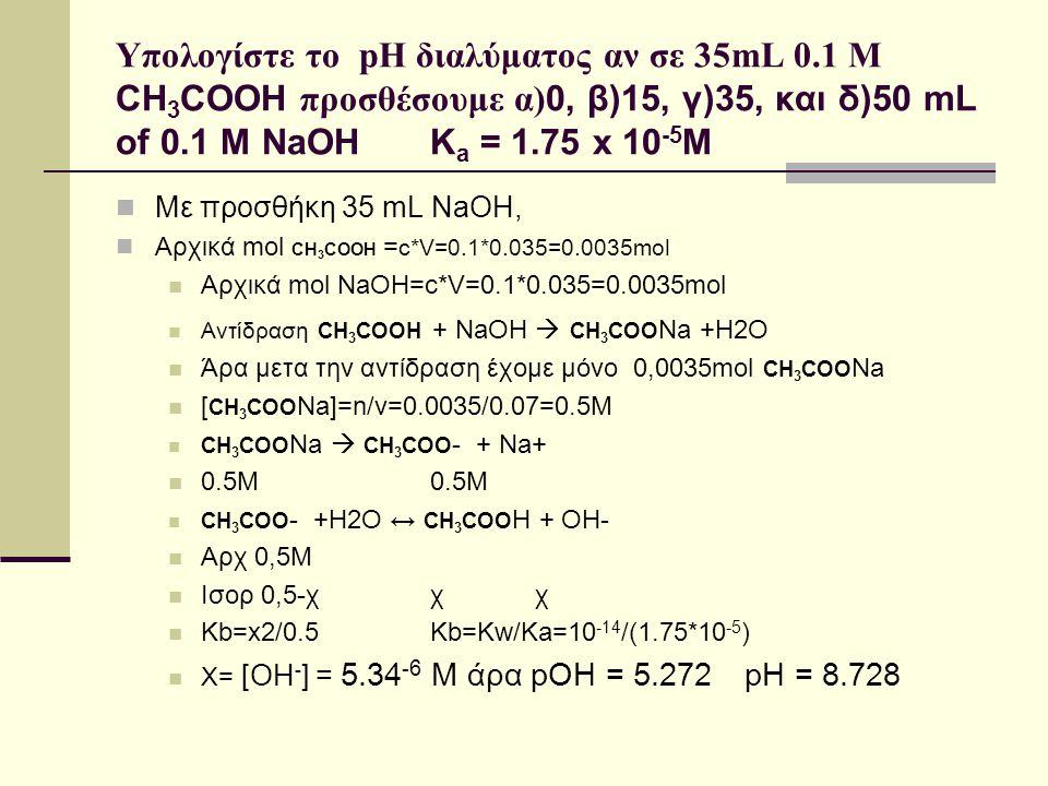 Υπολογίστε το pH διαλύματος αν σε 35mL 0.1 M CH 3 COOH προσθέσουμε α) 0, β)15, γ)35, και δ)50 mL of 0.1 M NaOH K a = 1.75 x 10 -5 M Με προσθήκη 35 mL
