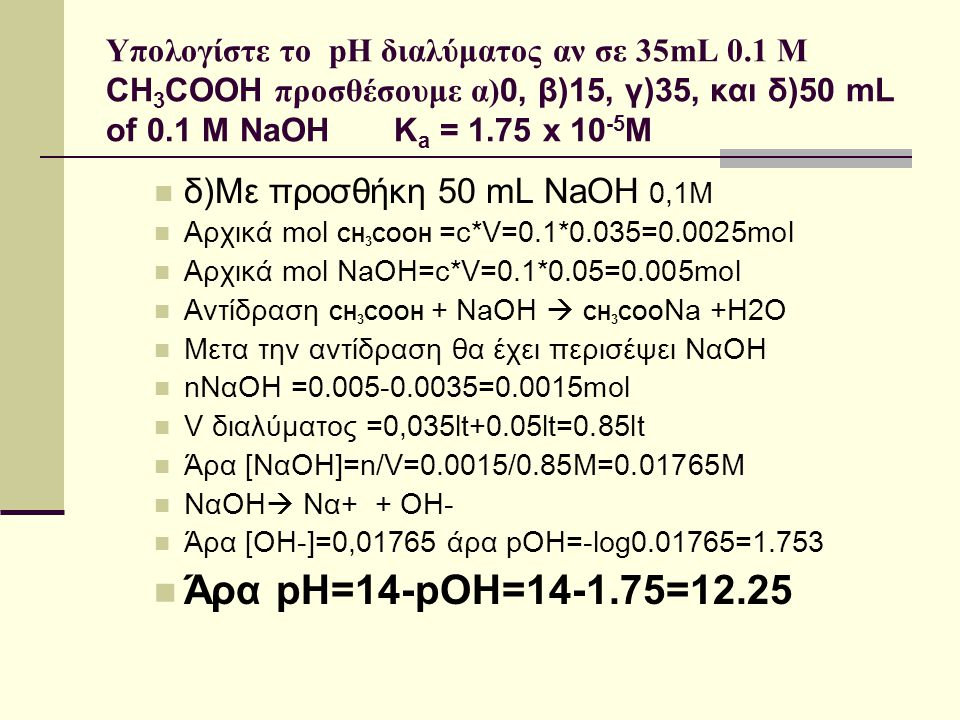 Υπολογίστε το pH διαλύματος αν σε 35mL 0.1 M CH 3 COOH προσθέσουμε α) 0, β)15, γ)35, και δ)50 mL of 0.1 M NaOH K a = 1.75 x 10 -5 M δ)Με προσθήκη 50 m